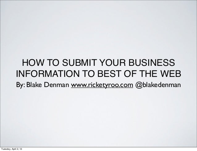 HOW TO SUBMIT YOUR BUSINESS             INFORMATION TO BEST OF THE WEB              By: Blake Denman www.ricketyroo.com @b...