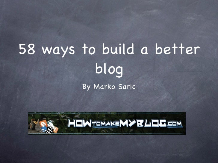 58 ways to build a better blog <ul><li>By Marko Saric </li></ul>