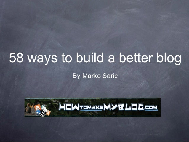 58 ways to build a better blog           By Marko Saric