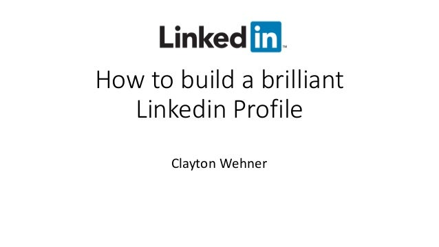 How to build a brilliant Linkedin Profile Clayton Wehner