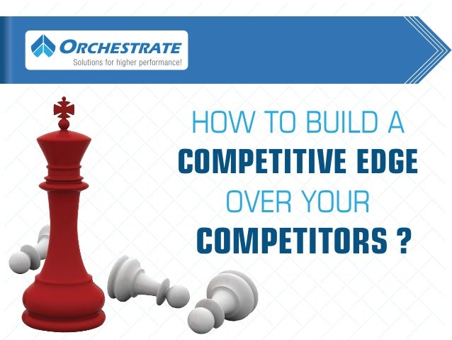HOW TO BUILD A COMPETITIVE EDGE OVER YOUR COMPETITORS? OVER YOUR COMPETITORS ? COMPETITIVE EDGE HOW TO BUILD A