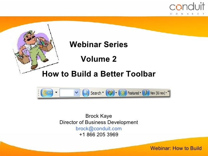 Webinar Series Volume 2 How to Build a Better Toolbar Brock Kaye Director of Business Development [email_address] +1 866 2...