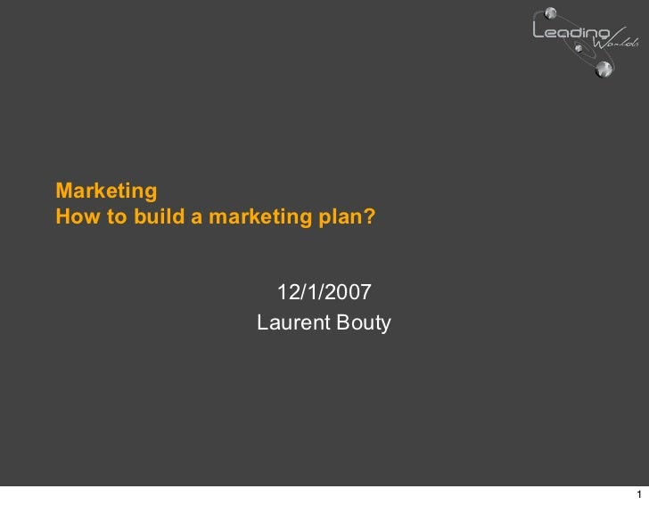 Marketing How to build a marketing plan?                       12/1/2007                   Laurent Bouty                  ...