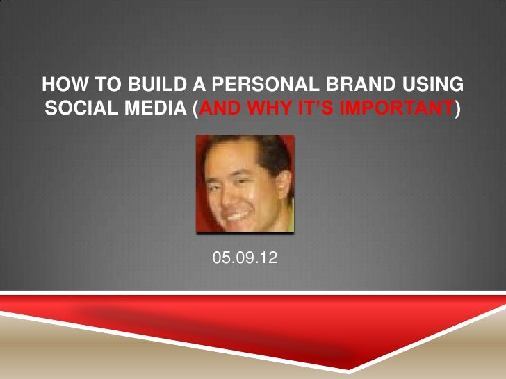 HOW TO BUILD A PERSONAL BRAND USINGSOCIAL MEDIA (AND WHY IT'S IMPORTANT)              05.09.12