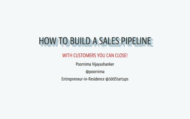 HOW TO BUILD A SALES PIPELINE  WITH CUSTOMERS YOU CAN CLOSE!   Poornima Vijayashanker @poornima Entrepreneur-in-Residence ...