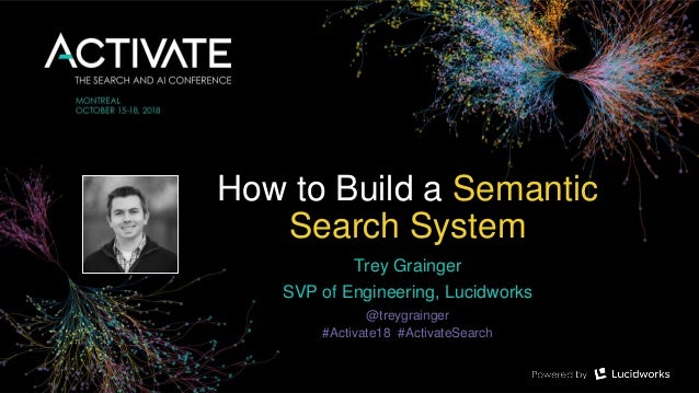 How to Build a Semantic Search System Trey Grainger SVP of Engineering, Lucidworks @treygrainger #Activate18 #ActivateSear...
