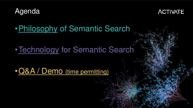 Agenda •Philosophy of Semantic Search •Technology for Semantic Search •Q&A / Demo (time permitting)
