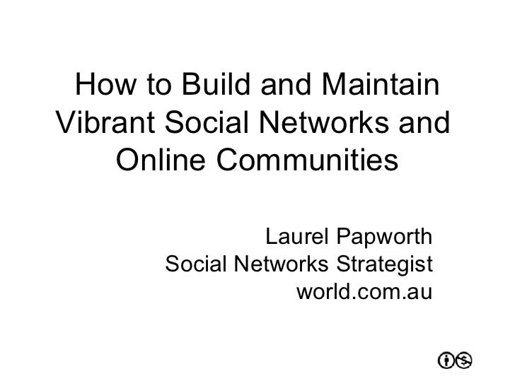 How to Build and Maintain Vibrant Social Networks and  Online Communities Laurel Papworth Social Networks Strategist world...