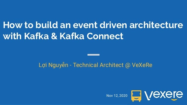 How to build an event driven architecture with Kafka & Kafka Connect Nov 12, 2020 Lợi Nguyễn - Technical Architect @ VeXeR...