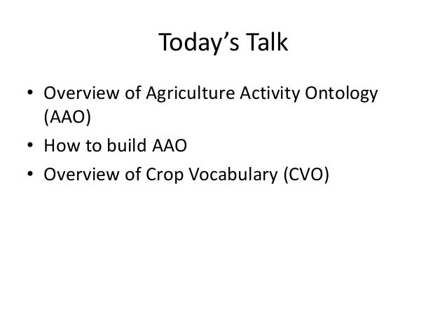 Today's Talk • Overview of Agriculture Activity Ontology (AAO) • How to build AAO • Overview of Crop Vocabulary (CVO)