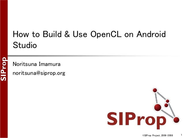 ©SIProp Project, 2006-2008 1 How to Build & Use OpenCL on Android Studio Noritsuna Imamura noritsuna@siprop.org