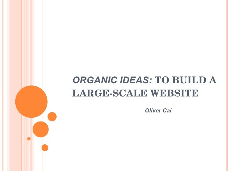 ORGANIC IDEAS:  TO BUILD A LARGE-SCALE WEBSITE Oliver Cai