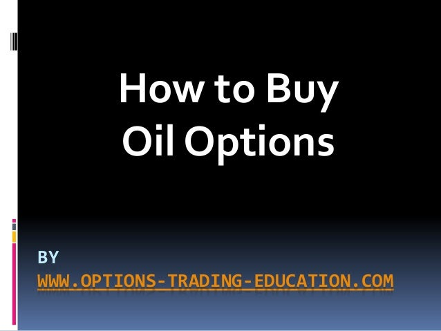 BY WWW.OPTIONS-TRADING-EDUCATION.COM How to Buy Oil Options