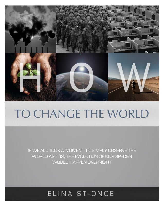 ! HOW TO CHANGE THE WORLD  TO CHANGE THE WORLD IF WE ALL TOOK A MOMENT TO SIMPLY OBSERVE THE WORLD AS IT IS, THE EVOLUTION...