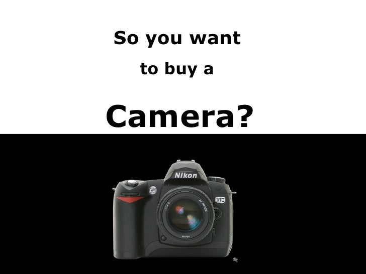 So you want   to buy a  Camera?