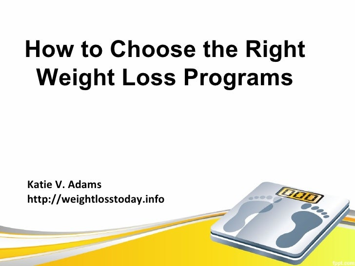 How to Choose the Right Weight Loss ProgramsKatie V. Adamshttp://weightlosstoday.info
