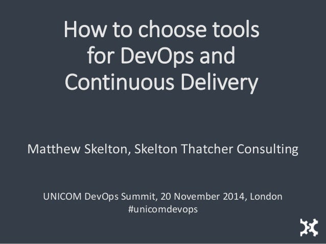 How to choose tools for DevOps and Continuous Delivery  Matthew Skelton, Skelton Thatcher Consulting  UNICOM DevOps Summit...