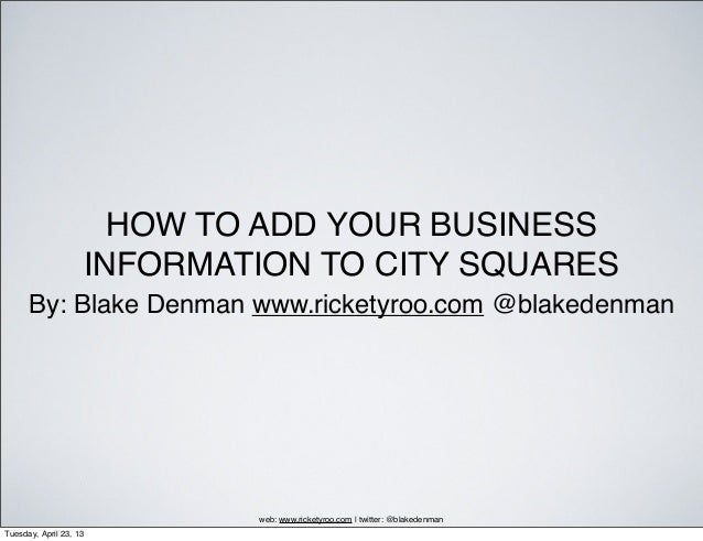 HOW TO ADD YOUR BUSINESS                    INFORMATION TO CITY SQUARES      By: Blake Denman www.ricketyroo.com @blakeden...