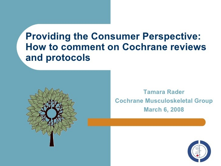 Providing the Consumer Perspective: How to comment on Cochrane reviews and protocols Tamara Rader Cochrane Musculoskeletal...