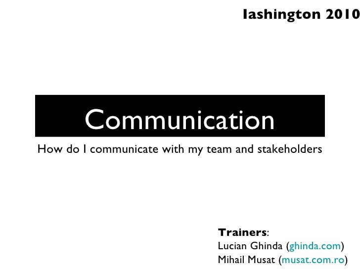 Communication <ul><li>How do I communicate with my team and stakeholders </li></ul>Trainers : Lucian Ghinda ( ghinda.com )...