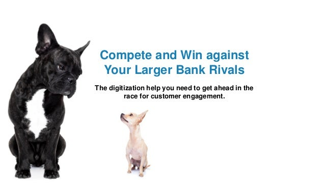 Compete and Win against Your Larger Bank Rivals The digitization help you need to get ahead in the race for customer engag...