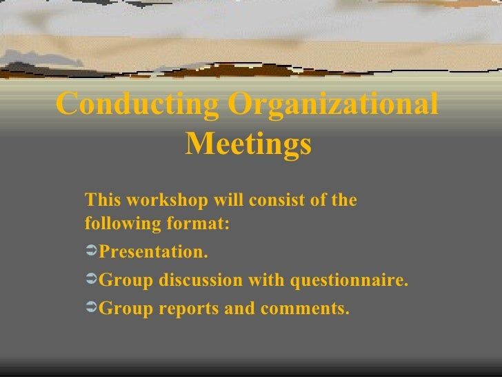 Conducting Organizational  Meetings   <ul><li>This workshop will consist of the following format: </li></ul><ul><li>Presen...