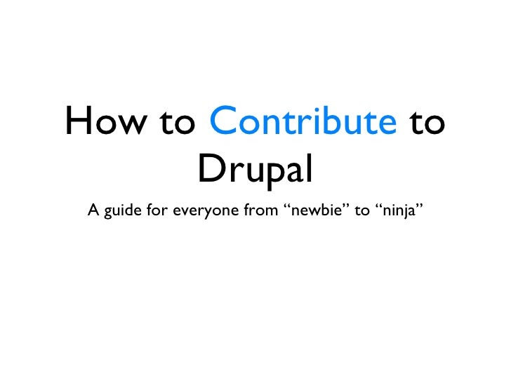 "How to  Contribute  to Drupal <ul><li>A guide for everyone from ""newbie"" to ""ninja"" </li></ul>"