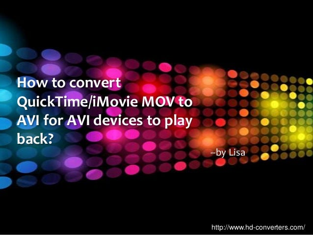 http://www.hd-converters.com/ How to convert QuickTime/iMovie MOV to AVI for AVI devices to play back? --by Lisa