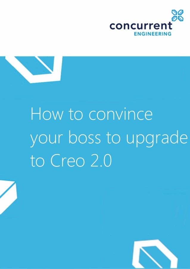 How to convinceyour boss to upgradeto Creo 2.0