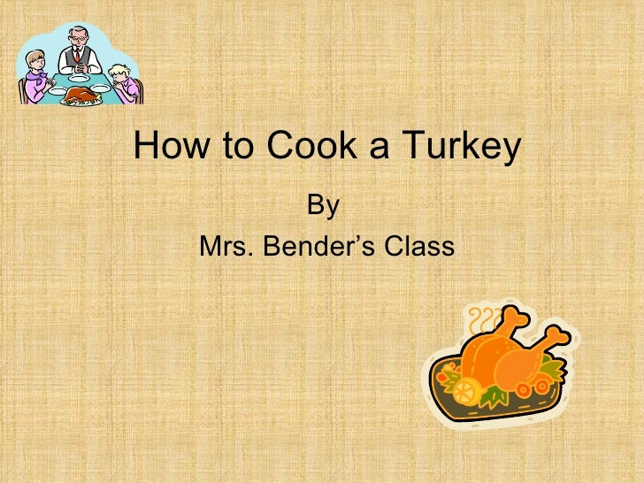 How to Cook a Turkey By  Mrs. Bender's Class