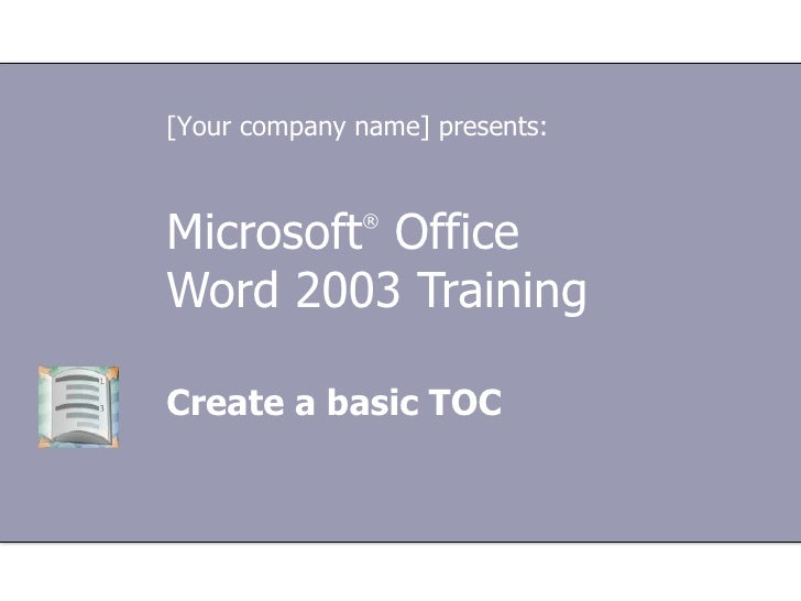 Microsoft ®  Office  Word  2003 Training Create a basic TOC [Your company name] presents: