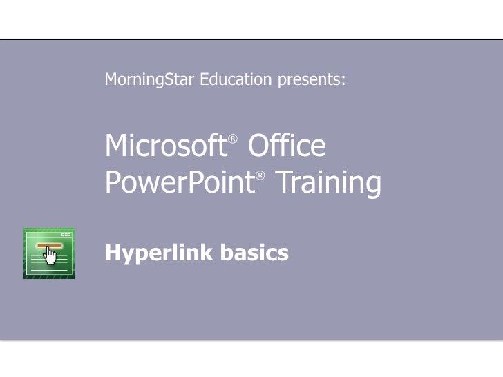 Microsoft ®  Office  PowerPoint ®  Training Hyperlink basics MorningStar Education presents: