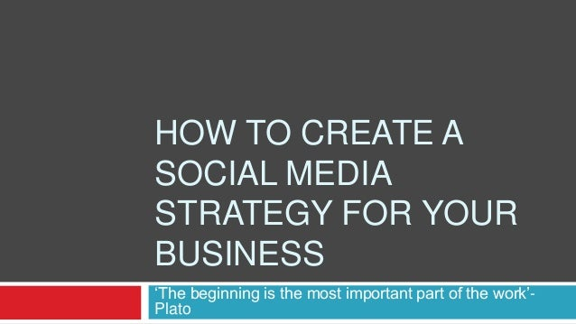 HOW TO CREATE A SOCIAL MEDIA STRATEGY FOR YOUR BUSINESS 'The beginning is the most important part of the work'- Plato