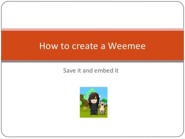 Save it and embed it How to create a Weemee