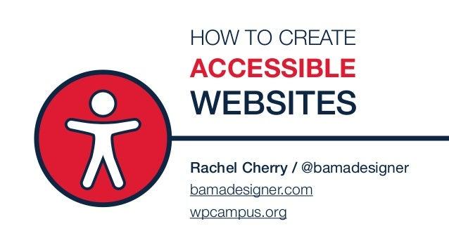 Rachel Cherry / @bamadesigner bamadesigner.com wpcampus.org HOW TO CREATE ACCESSIBLE WEBSITES