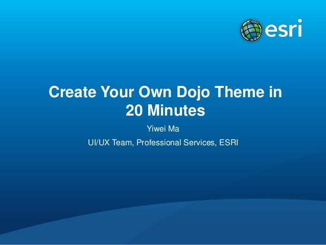 Create Your Own Dojo Theme in  20 Minutes  Yiwei Ma  UI/UX Team, Professional Services, ESRI