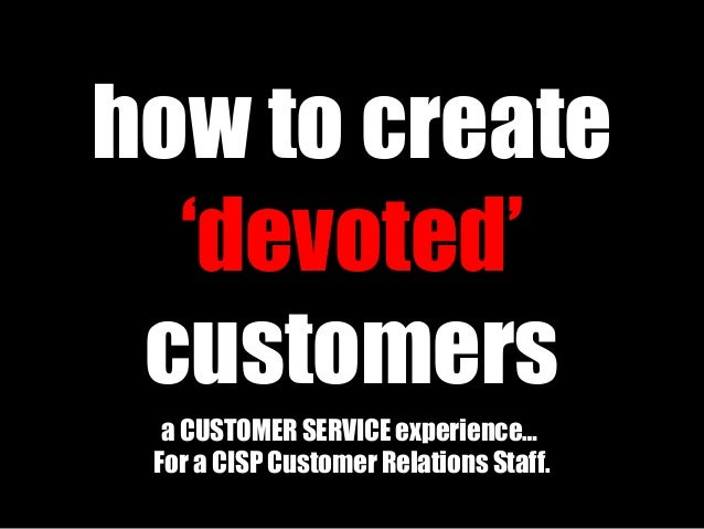 how to create 'devoted' customers a CUSTOMER SERVICE experience… For a CISP Customer Relations Staff.