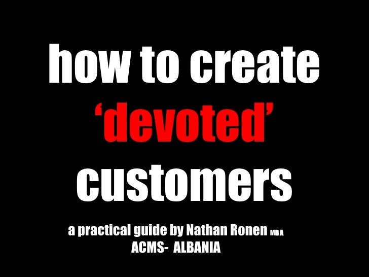 how to create  'devoted'  customers a practical guide by Nathan Ronen  M BA   ACMS-  ALBANIA