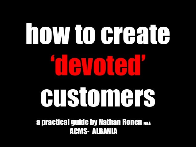how to create'devoted'customersa practical guide by Nathan Ronen MMBABAACMS- ALBANIA