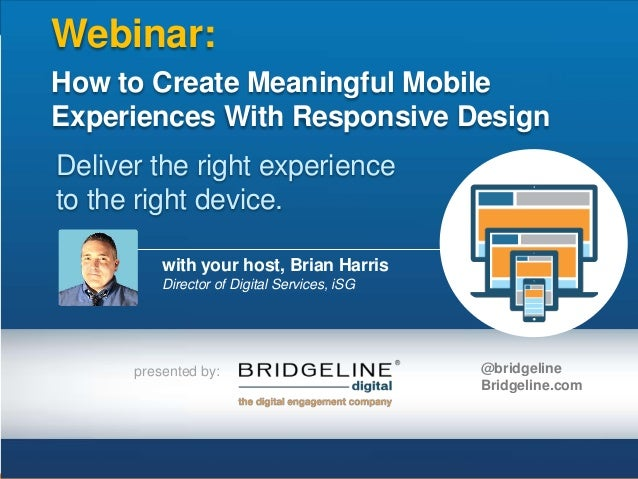 Webinar: How to Create Meaningful Mobile Experiences With Responsive Design Deliver the right experience to the right devi...
