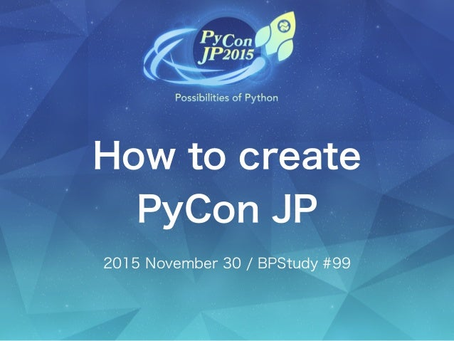How to create PyCon JP 2015 November 30 / BPStudy #99
