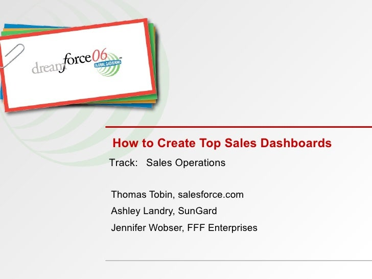 How to Create Top Sales Dashboards Thomas Tobin, salesforce.com Ashley Landry, SunGard Jennifer Wobser, FFF Enterprises Tr...