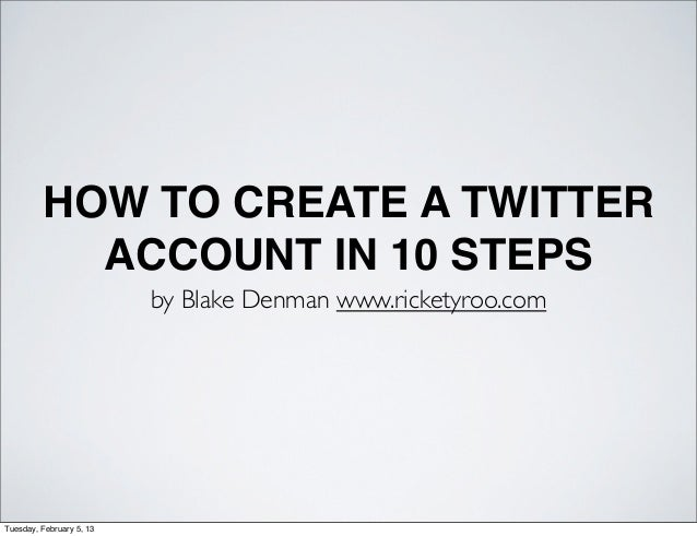 HOW TO CREATE A TWITTER           ACCOUNT IN 10 STEPS                          by Blake Denman www.ricketyroo.comTuesday, ...