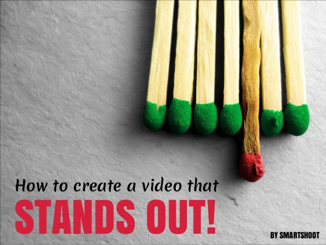 How to create a video thatSTANDS OUT!                  BY SMARTSHOOT