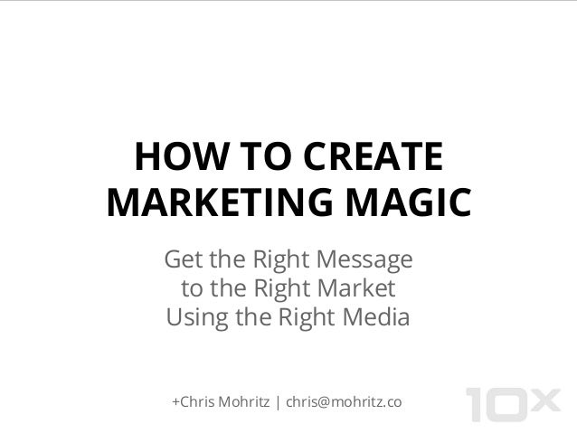 HOW TO CREATE MARKETING MAGIC Get the Right Message to the Right Market Using the Right Media  +Chris Mohritz | chris@mohr...