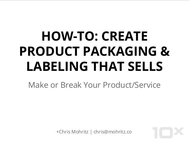 HOW-TO: CREATE PRODUCT PACKAGING & LABELING THAT SELLS Make or Break Your Product/Service +Chris Mohritz | chris@mohritz.co
