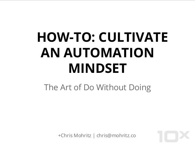 HOW-TO: CULTIVATE AN AUTOMATION MINDSET The Art of Do Without Doing +Chris Mohritz | chris@mohritz.co