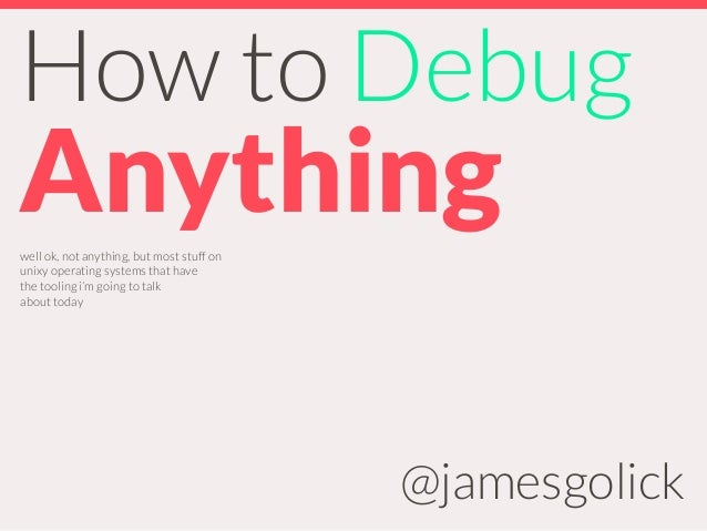How to Debug Anything @jamesgolick well ok, not anything, but most stuff on unixy operating systems that have the tooling ...