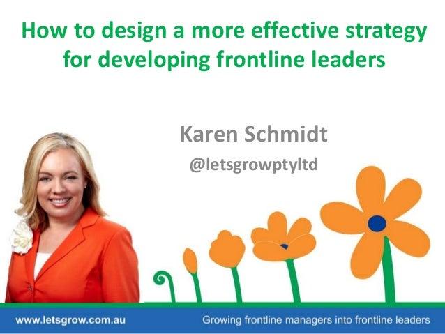 How to design a more effective strategy for developing frontline leaders Karen Schmidt @letsgrowptyltd