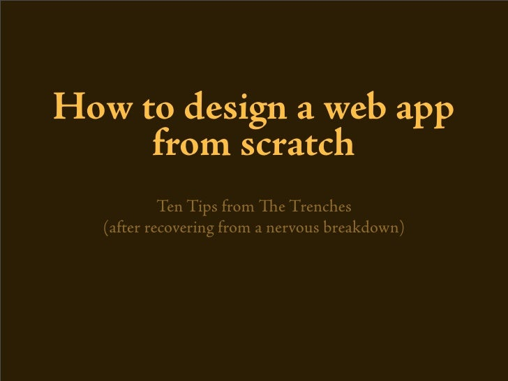 How to design a web app      from scratch            Ten Tips from e Trenches   (after recovering from a nervous breakdow...